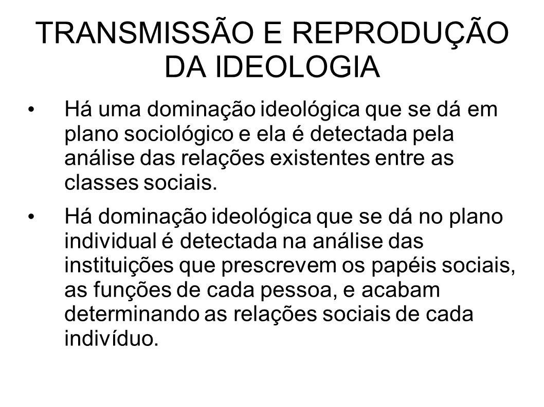TRANSMISSÃO E REPRODUÇÃO DA IDEOLOGIA Há uma dominação ideológica que se dá em plano sociológico e ela é detectada pela análise das relações existentes entre as classes sociais.