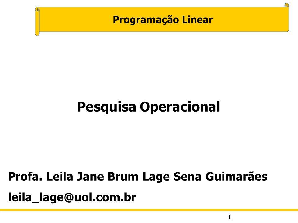 1 Programação Linear Pesquisa Operacional Profa. Leila Jane Brum Lage Sena Guimarães leila_lage@uol.com.br