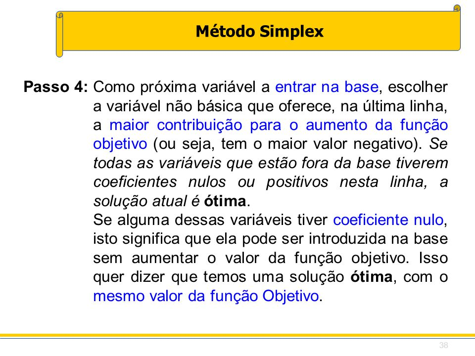 Método Simplex Passo 4:Como próxima variável a entrar na base, escolher a variável não básica que oferece, na última linha, a maior contribuição para