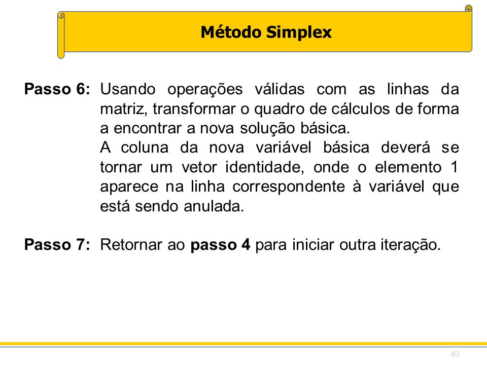 Método Simplex Passo 6:Usando operações válidas com as linhas da matriz, transformar o quadro de cálculos de forma a encontrar a nova solução básica.