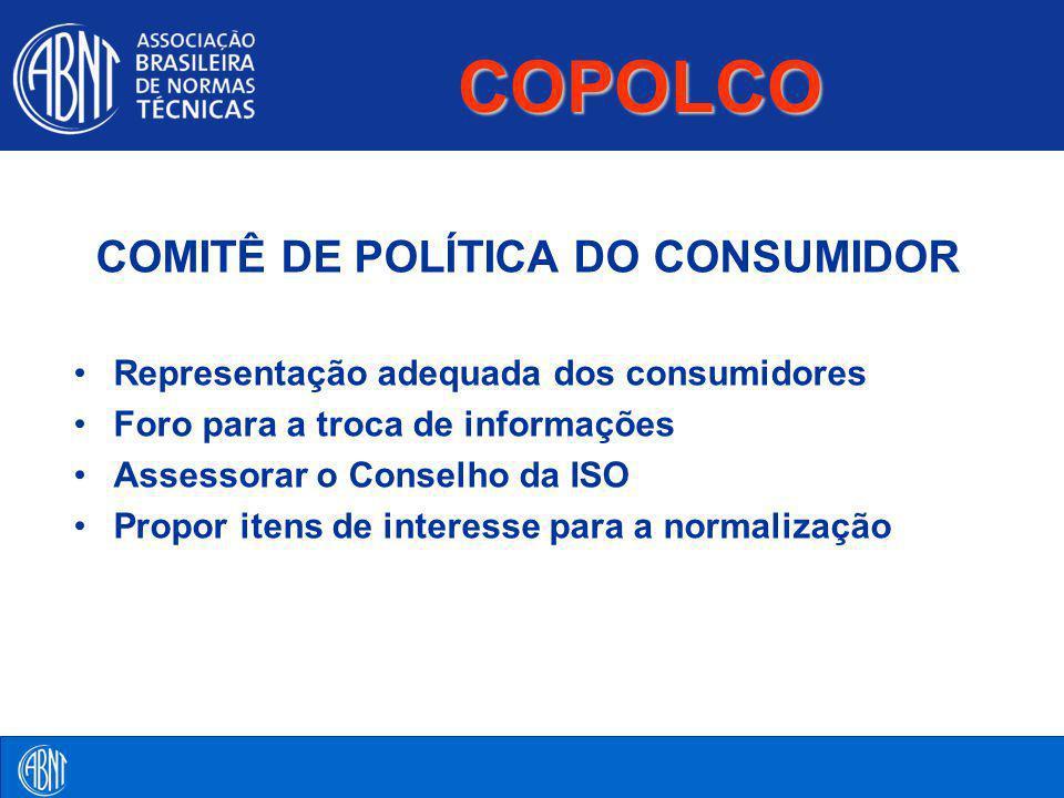 COPOLCO COMITÊ DE POLÍTICA DO CONSUMIDOR Representação adequada dos consumidores Foro para a troca de informações Assessorar o Conselho da ISO Propor