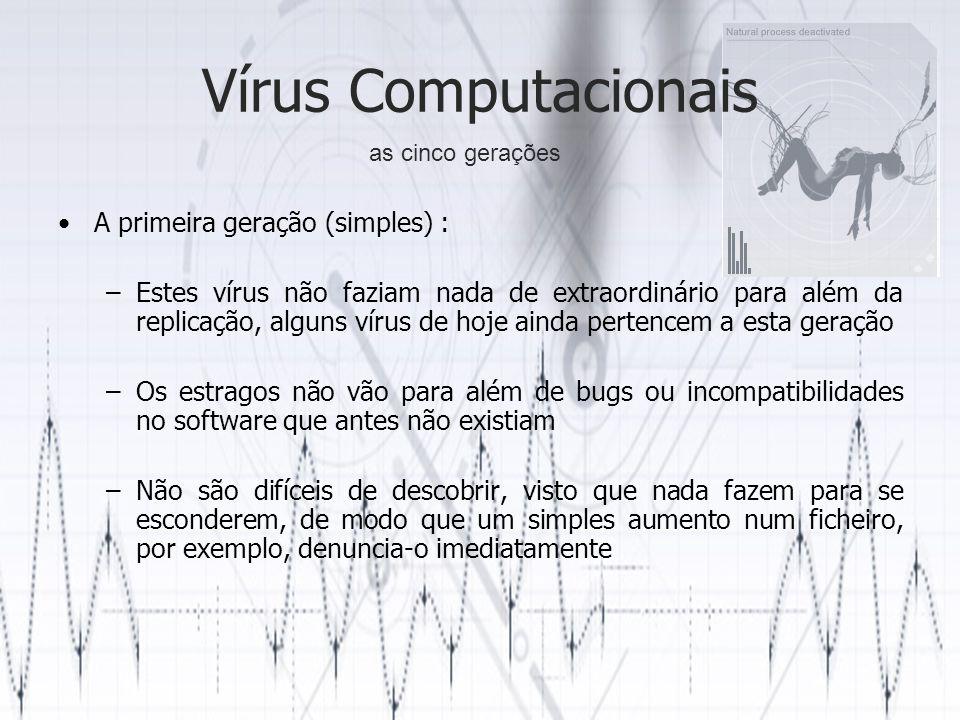 Vírus Computacionais A segunda geração (auto-reconhecimento) : –Implementam uma espécie de assinatura que assinala o ficheiro ou sistema como infectado, ou seja, não acontecem infecções duplicadas de hosts, permitindo que o virus seja mais dificil de detectar –A assinatura pode ser uma sequência de bytes em disco ou memória –Ao mesmo tempo que a assinatura pode impedir a detecção instantânea do vírus, no reverso da medalha a assinatura por si só é uma indicação da presença do vírus, embora não tão aparentemente fácil de descobrir as cinco gerações