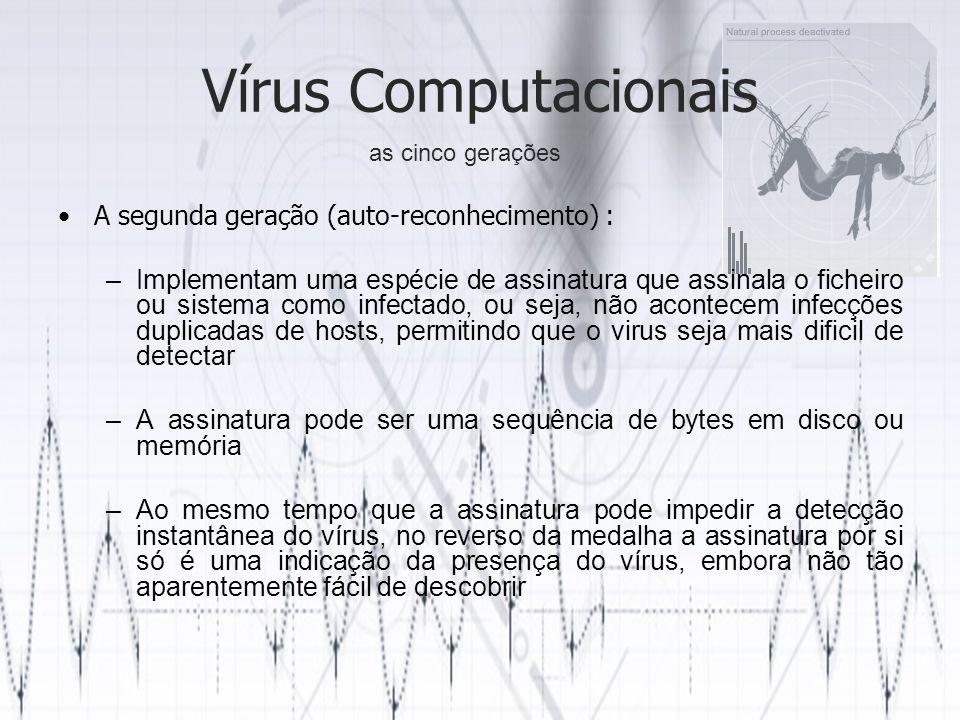 Vírus Computacionais A segunda geração (auto-reconhecimento) : –Implementam uma espécie de assinatura que assinala o ficheiro ou sistema como infectad