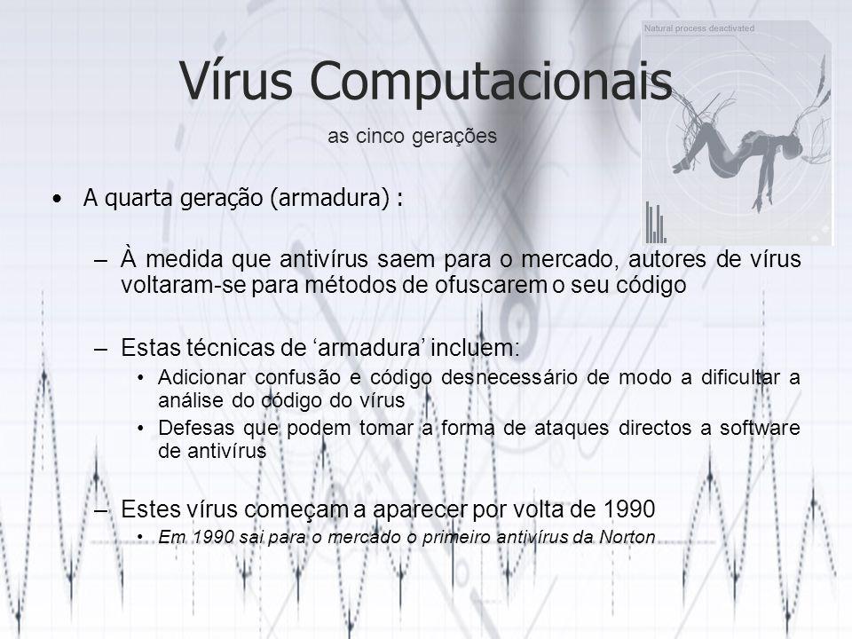Vírus Computacionais A quarta geração (armadura) : –À medida que antivírus saem para o mercado, autores de vírus voltaram-se para métodos de ofuscarem o seu código –Estas técnicas de armadura incluem: Adicionar confusão e código desnecessário de modo a dificultar a análise do código do vírus Defesas que podem tomar a forma de ataques directos a software de antivírus –Estes vírus começam a aparecer por volta de 1990 Em 1990 sai para o mercado o primeiro antivírus da Norton as cinco gerações