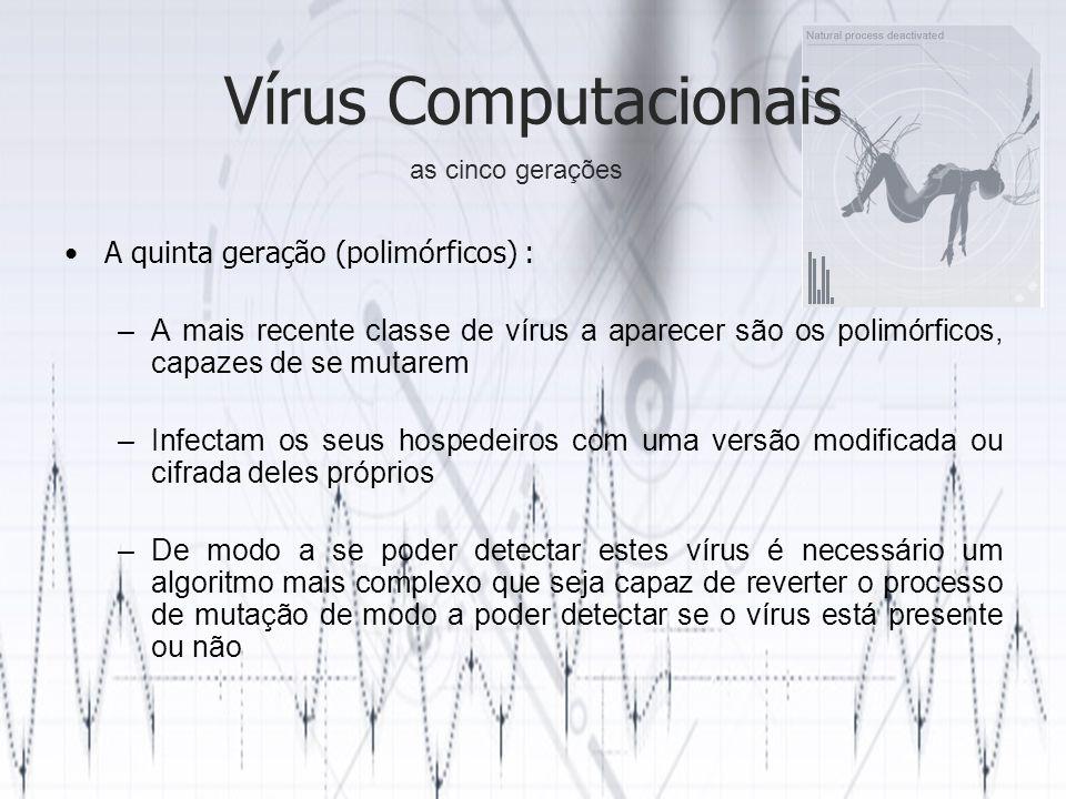 Vírus Computacionais A quinta geração (polimórficos) : –A mais recente classe de vírus a aparecer são os polimórficos, capazes de se mutarem –Infectam