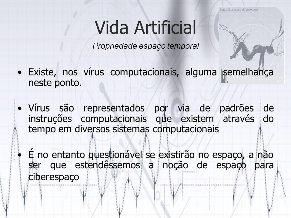 Vida Artificial Uma das características chave dos vírus é a capacidade de auto-reprodução Contudo o agente da reprodução não é o código do vírus mas sim o sistema em que se envolve É questionável se isto pode ser considerado suficiente para propósitos de classificação de vida artificial Capacidade de Reprodução