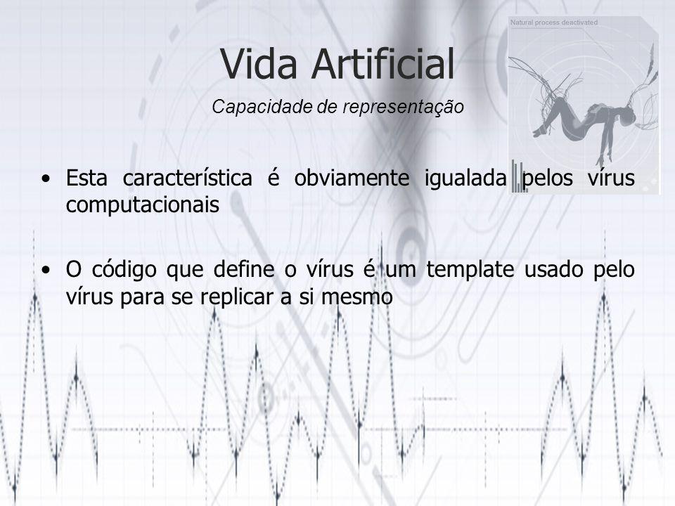 Vida Artificial Esta característica é obviamente igualada pelos vírus computacionais O código que define o vírus é um template usado pelo vírus para se replicar a si mesmo Capacidade de representação