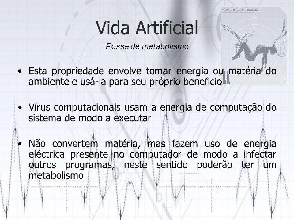 Vida Artificial Esta propriedade envolve tomar energia ou matéria do ambiente e usá-la para seu próprio beneficio Vírus computacionais usam a energia