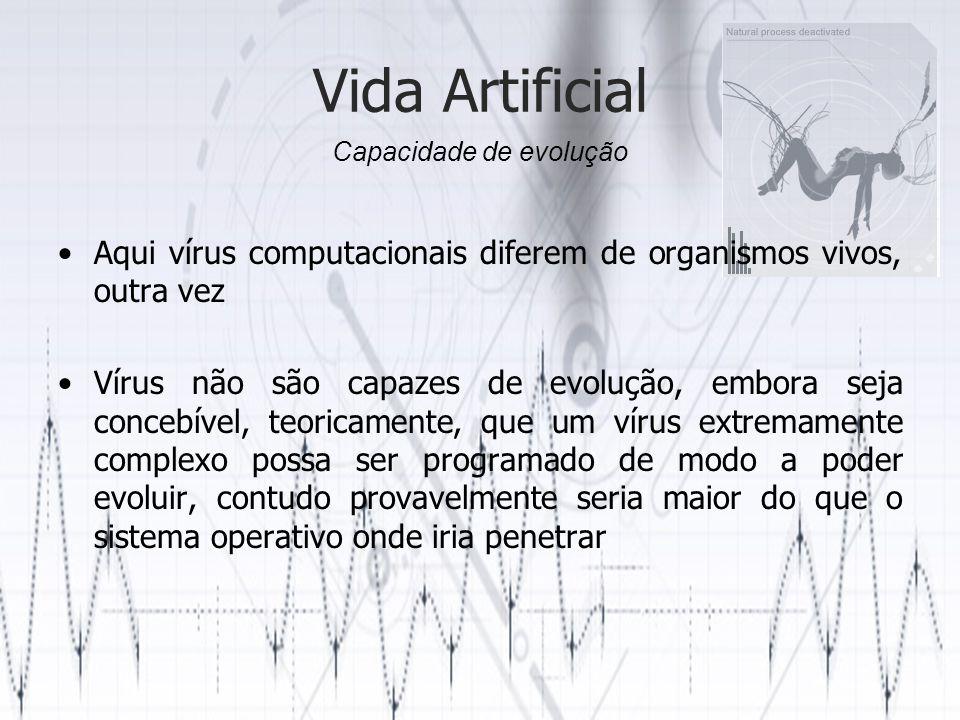 Vida Artificial Aqui vírus computacionais diferem de organismos vivos, outra vez Vírus não são capazes de evolução, embora seja concebível, teoricamente, que um vírus extremamente complexo possa ser programado de modo a poder evoluir, contudo provavelmente seria maior do que o sistema operativo onde iria penetrar Capacidade de evolução