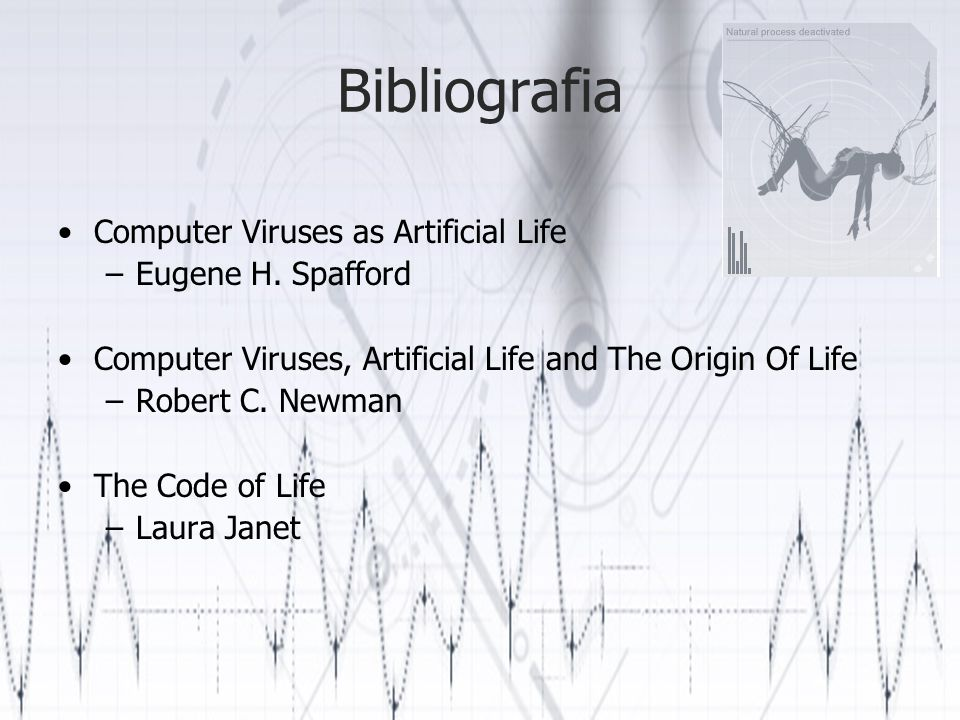 Bibliografia Computer Viruses as Artificial Life –Eugene H. Spafford Computer Viruses, Artificial Life and The Origin Of Life –Robert C. Newman The Co