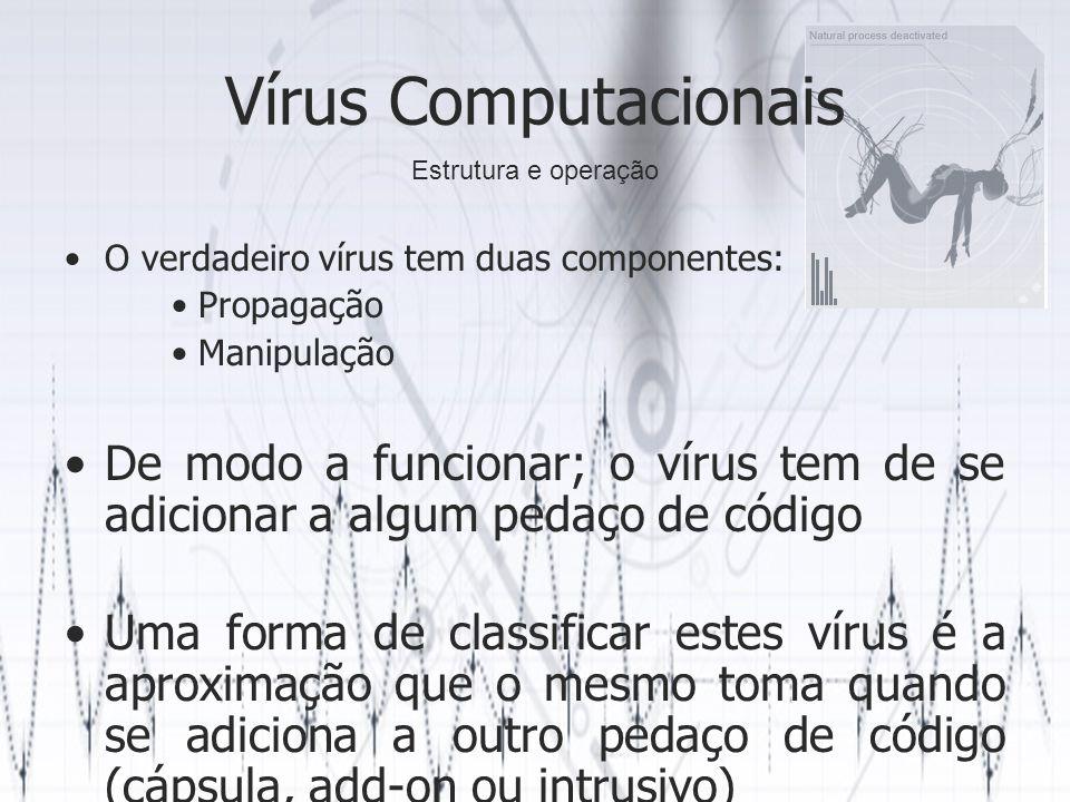 Vírus Computacionais O verdadeiro vírus tem duas componentes: Propagação Manipulação De modo a funcionar; o vírus tem de se adicionar a algum pedaço de código Uma forma de classificar estes vírus é a aproximação que o mesmo toma quando se adiciona a outro pedaço de código (cápsula, add-on ou intrusivo) Estrutura e operação