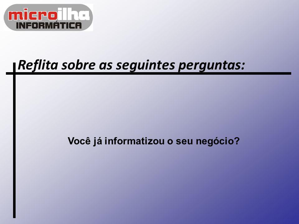 Reflita sobre as seguintes perguntas: Você já informatizou o seu negócio?