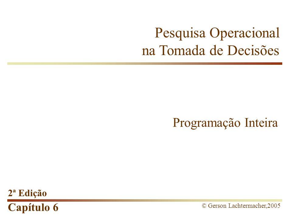 Capítulo 6 Pesquisa Operacional na Tomada de Decisões 2ª Edição © Gerson Lachtermacher,2005 Programação Inteira