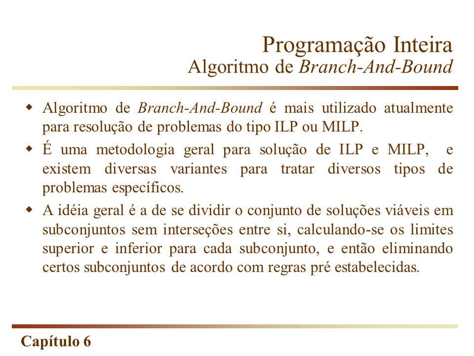 Capítulo 6 Algoritmo de Branch-And-Bound é mais utilizado atualmente para resolução de problemas do tipo ILP ou MILP. É uma metodologia geral para sol