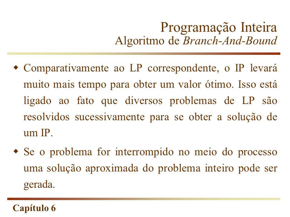 Capítulo 6 Comparativamente ao LP correspondente, o IP levará muito mais tempo para obter um valor ótimo. Isso está ligado ao fato que diversos proble