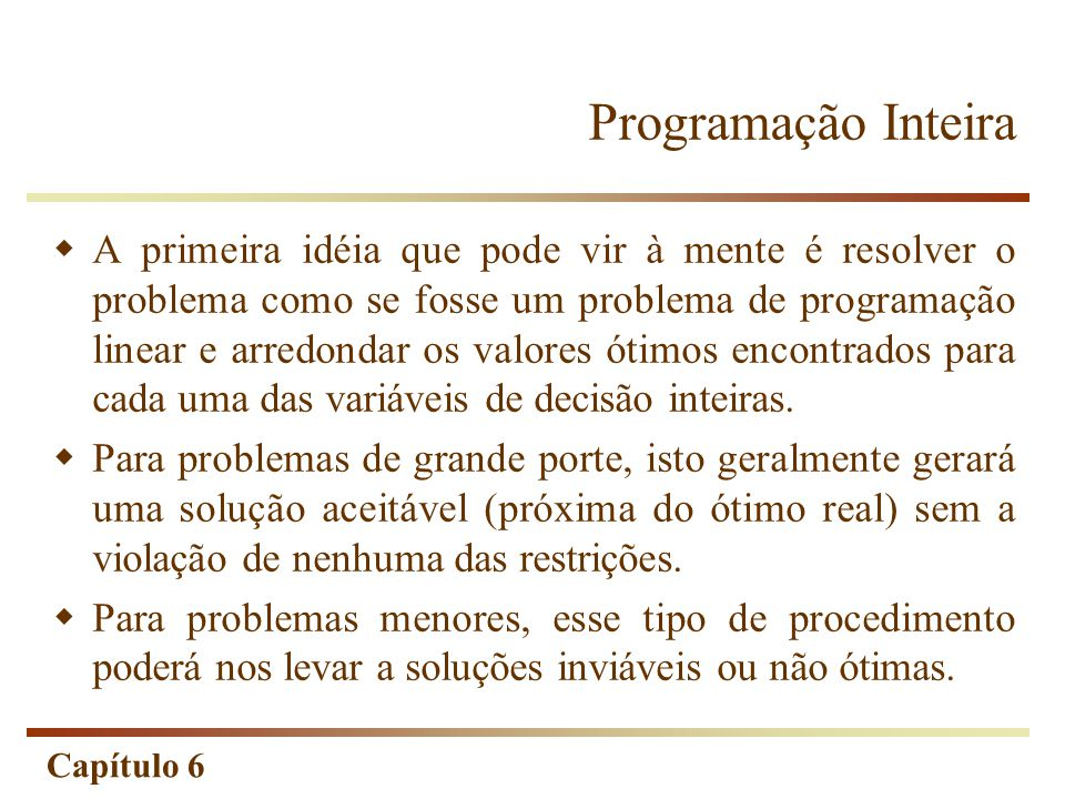 Capítulo 6 Programação Inteira Problema Relaxado A todo problema de programação inteira está associado um problema com a mesma função-objetivo e as mesmas restrições, com exceção da condição de variáveis inteiras.