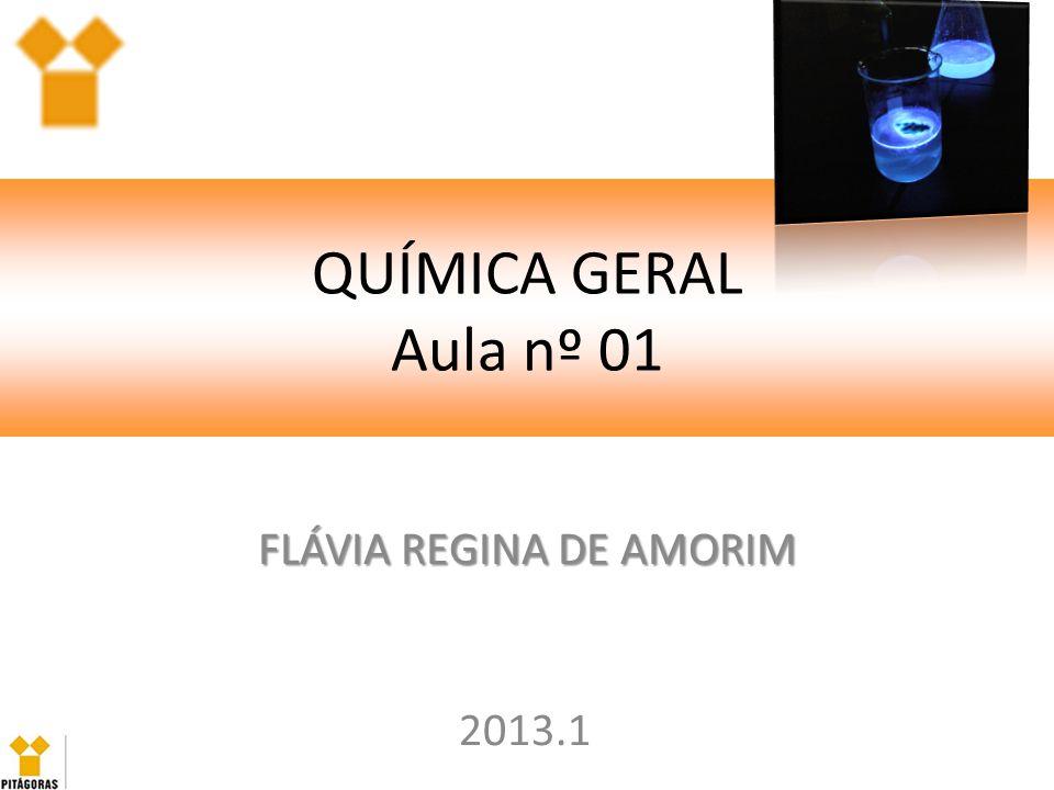 QUÍMICA GERAL Aula nº 01 FLÁVIA REGINA DE AMORIM 2013.1