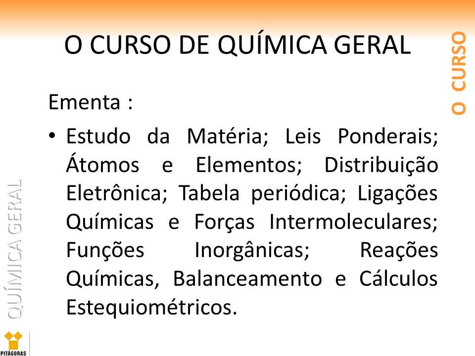 QUÍMICA GERAL O CURSO DE QUÍMICA GERAL Ementa : Estudo da Matéria; Leis Ponderais; Átomos e Elementos; Distribuição Eletrônica; Tabela periódica; Liga