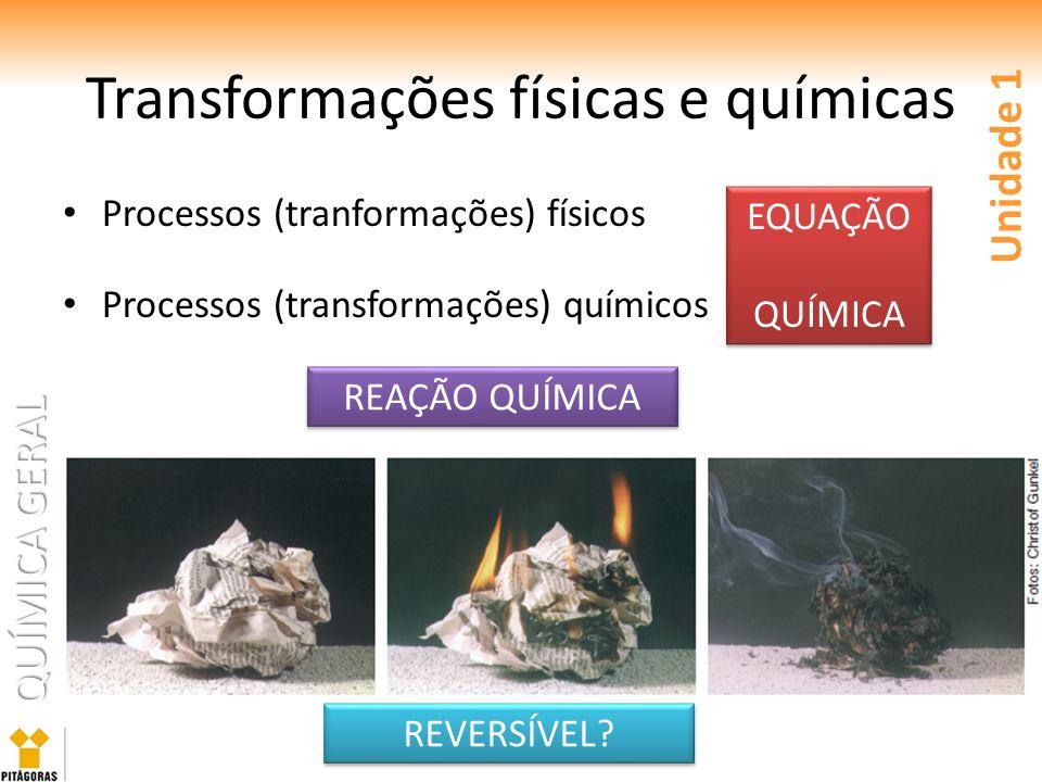 QUÍMICA GERAL Transformações físicas e químicas Processos (tranformações) físicos Processos (transformações) químicos Unidade 1 REAÇÃO QUÍMICA EQUAÇÃO QUÍMICA EQUAÇÃO QUÍMICA REVERSÍVEL?