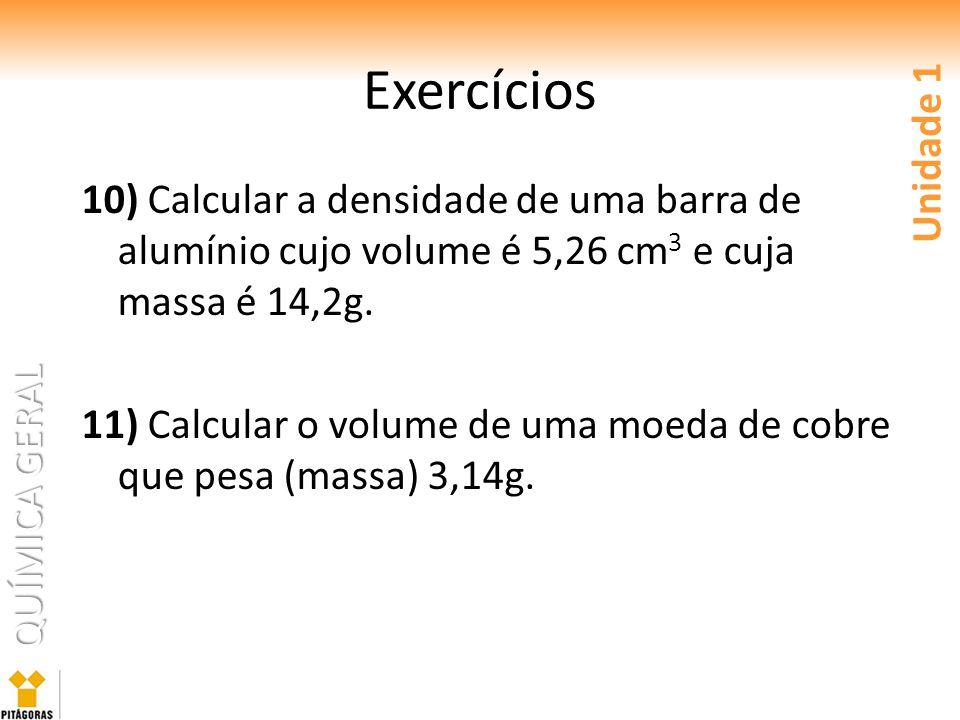 QUÍMICA GERAL Exercícios 10) Calcular a densidade de uma barra de alumínio cujo volume é 5,26 cm 3 e cuja massa é 14,2g. 11) Calcular o volume de uma