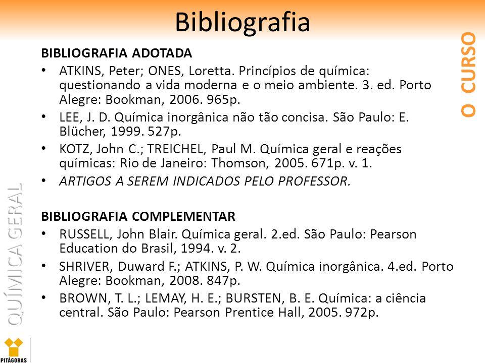 QUÍMICA GERAL Bibliografia BIBLIOGRAFIA ADOTADA ATKINS, Peter; ONES, Loretta. Princípios de química: questionando a vida moderna e o meio ambiente. 3.
