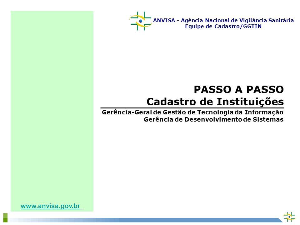 www.anvisa.gov.br PASSO A PASSO Cadastro de Instituições Gerência-Geral de Gestão de Tecnologia da Informação Gerência de Desenvolvimento de Sistemas