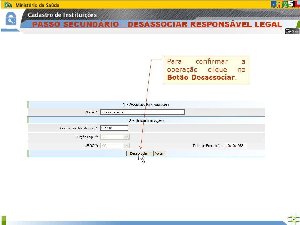 Para confirmar a operação clique no Botão Desassociar. PASSO SECUNDÁRIO – DESASSOCIAR RESPONSÁVEL LEGAL
