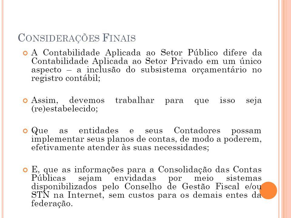 C ONSIDERAÇÕES F INAIS A Contabilidade Aplicada ao Setor Público difere da Contabilidade Aplicada ao Setor Privado em um único aspecto – a inclusão do