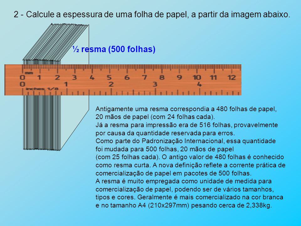 2 - Calcule a espessura de uma folha de papel, a partir da imagem abaixo. Antigamente uma resma correspondia a 480 folhas de papel, 20 mãos de papel (