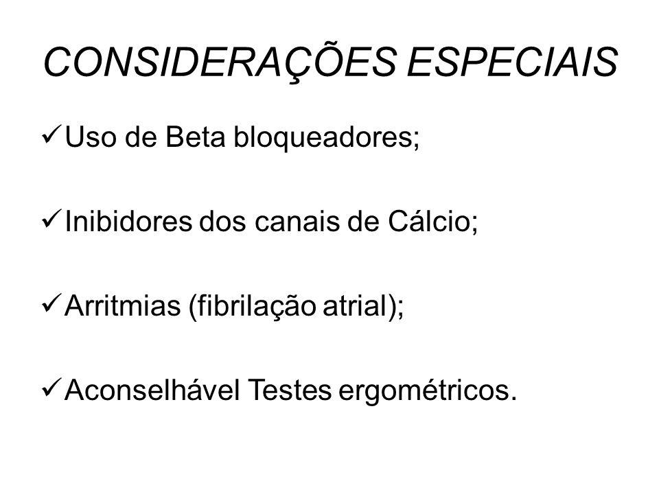 CONSIDERAÇÕES ESPECIAIS Uso de Beta bloqueadores; Inibidores dos canais de Cálcio; Arritmias (fibrilação atrial); Aconselhável Testes ergométricos.