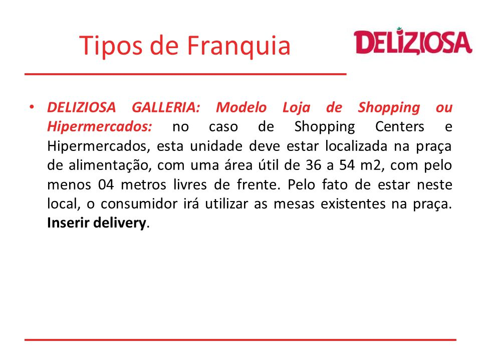 Tipos de Franquia DELIZIOSA GALLERIA: Modelo Loja de Shopping ou Hipermercados: no caso de Shopping Centers e Hipermercados, esta unidade deve estar l