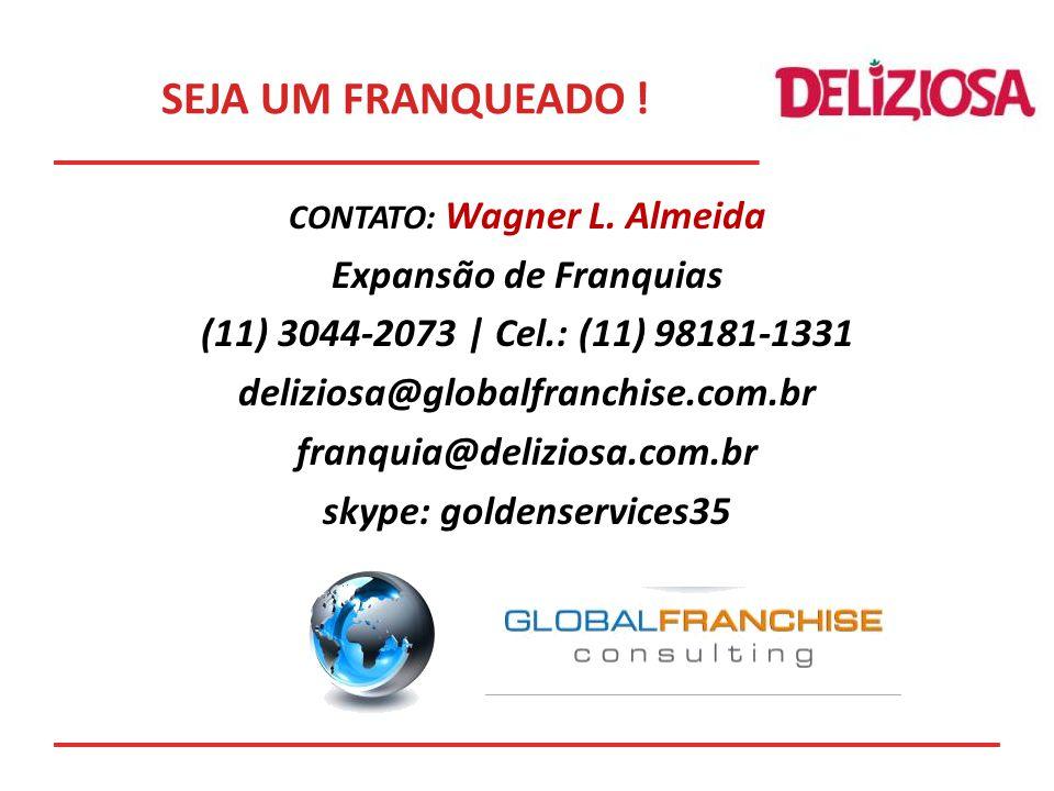 CONTATO: Wagner L. Almeida Expansão de Franquias (11) 3044-2073 | Cel.: (11) 98181-1331 deliziosa@globalfranchise.com.br franquia@deliziosa.com.br sky