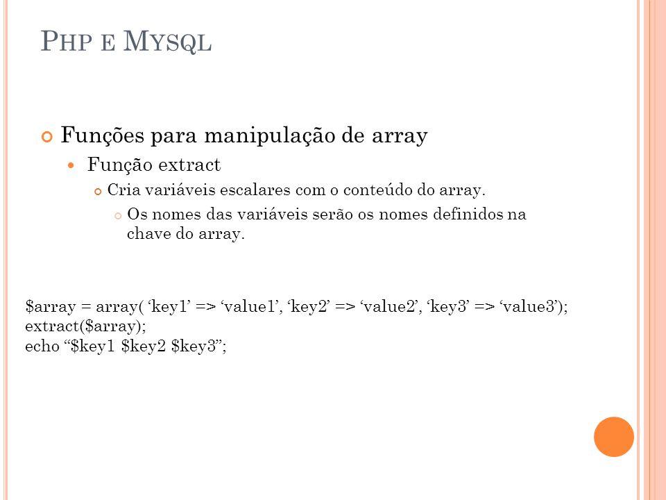 P HP E M YSQL Funções para manipulação de array Função extract Cria variáveis escalares com o conteúdo do array. Os nomes das variáveis serão os nomes