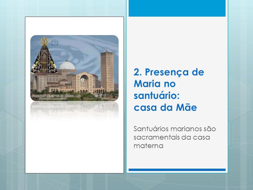 2. Presença de Maria no santuário: casa da Mãe Santuários marianos são sacramentais da casa materna