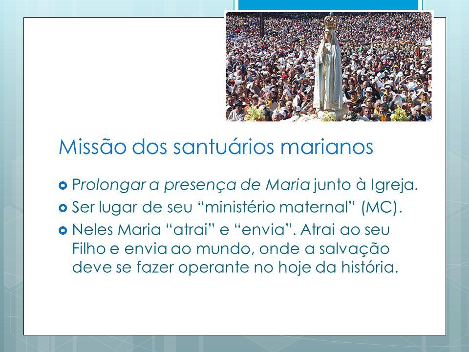 Missão dos santuários marianos Prolongar a presença de Maria junto à Igreja.