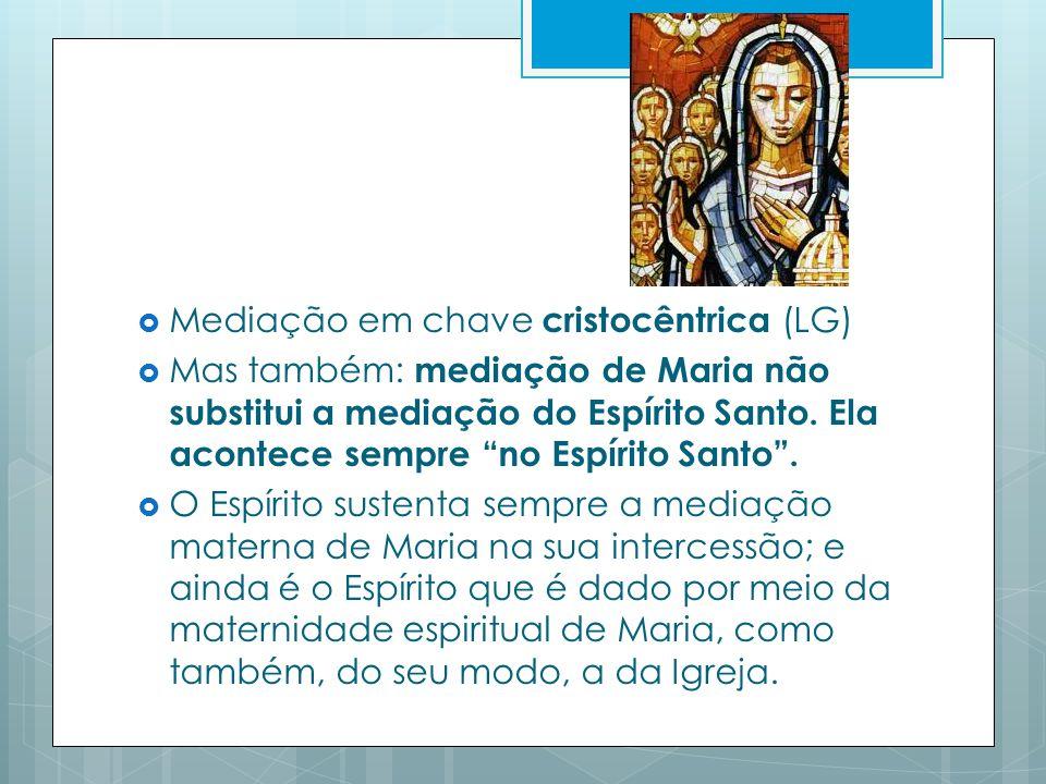 Mediação em chave cristocêntrica (LG) Mas também: mediação de Maria não substitui a mediação do Espírito Santo.