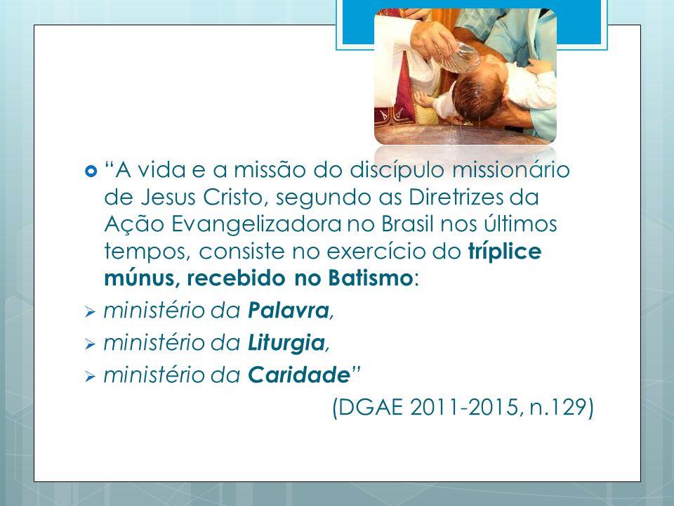A vida e a missão do discípulo missionário de Jesus Cristo, segundo as Diretrizes da Ação Evangelizadora no Brasil nos últimos tempos, consiste no exercício do tríplice múnus, recebido no Batismo : ministério da Palavra, ministério da Liturgia, ministério da Caridade (DGAE 2011-2015, n.129)