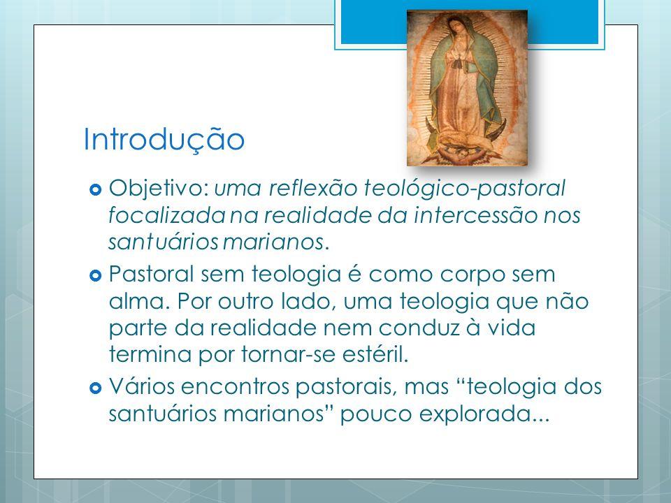 Introdução Objetivo: uma reflexão teológico-pastoral focalizada na realidade da intercessão nos santuários marianos.