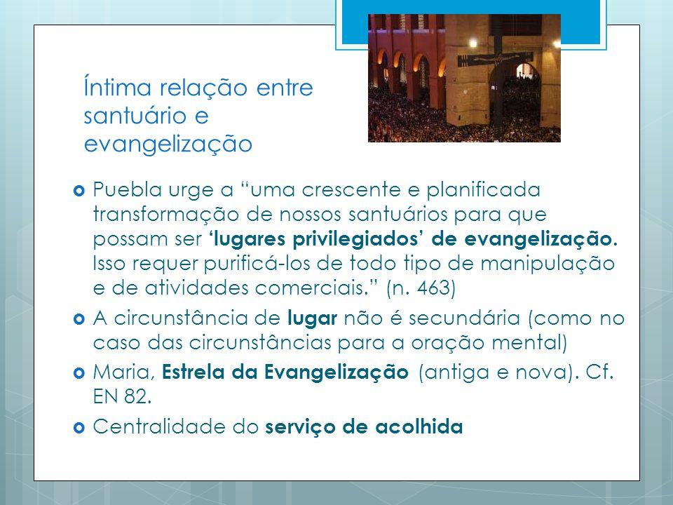 Íntima relação entre santuário e evangelização Puebla urge a uma crescente e planificada transformação de nossos santuários para que possam ser lugares privilegiados de evangelização.