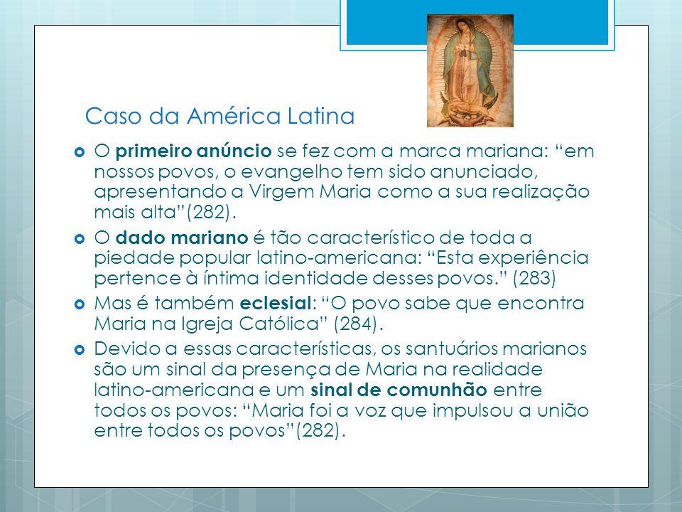 Caso da América Latina O primeiro anúncio se fez com a marca mariana: em nossos povos, o evangelho tem sido anunciado, apresentando a Virgem Maria como a sua realização mais alta(282).
