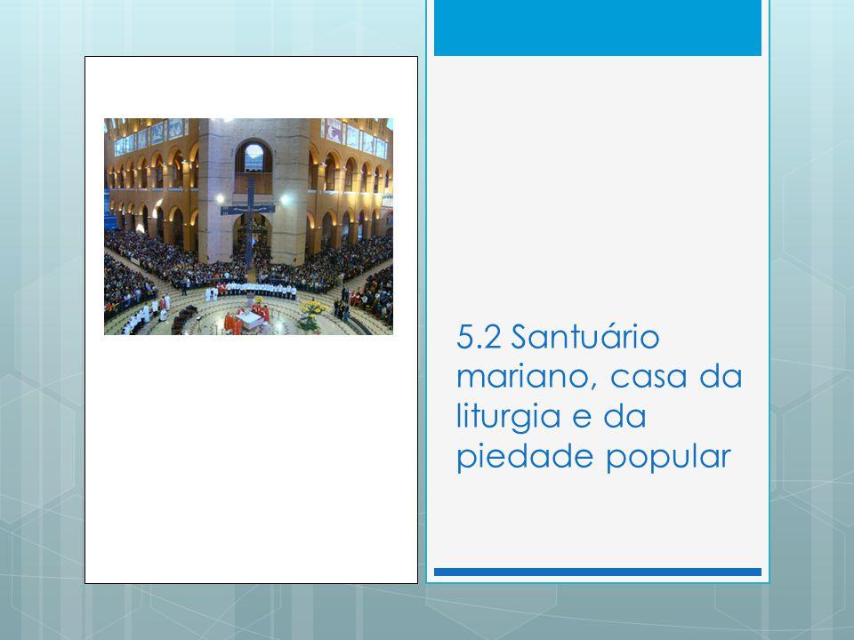 5.2 Santuário mariano, casa da liturgia e da piedade popular