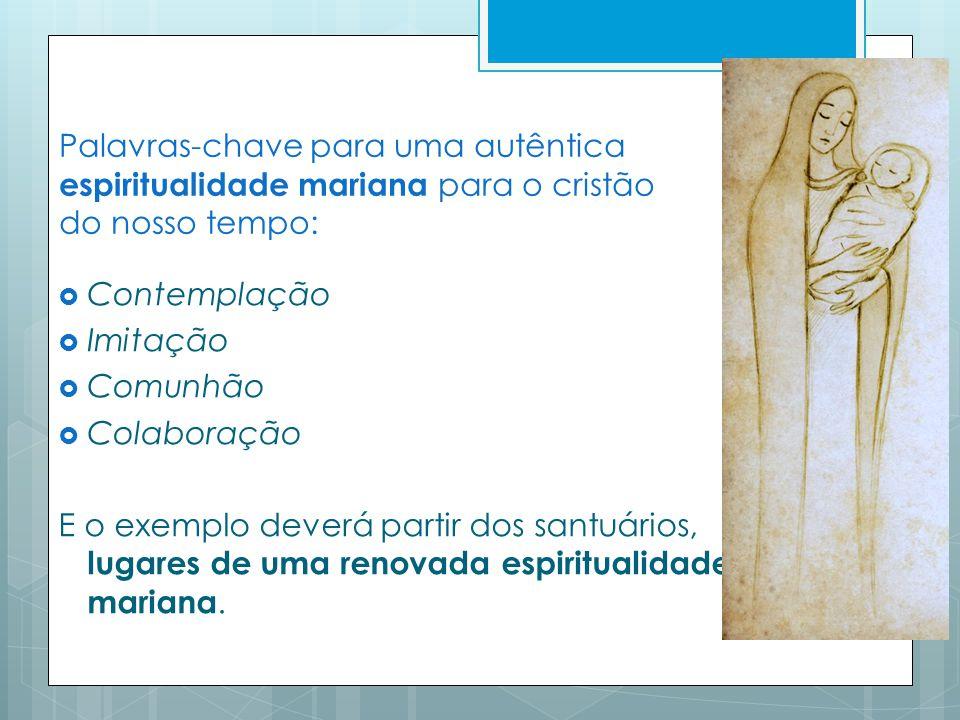 Palavras-chave para uma autêntica espiritualidade mariana para o cristão do nosso tempo: Contemplação Imitação Comunhão Colaboração E o exemplo deverá partir dos santuários, lugares de uma renovada espiritualidade mariana.