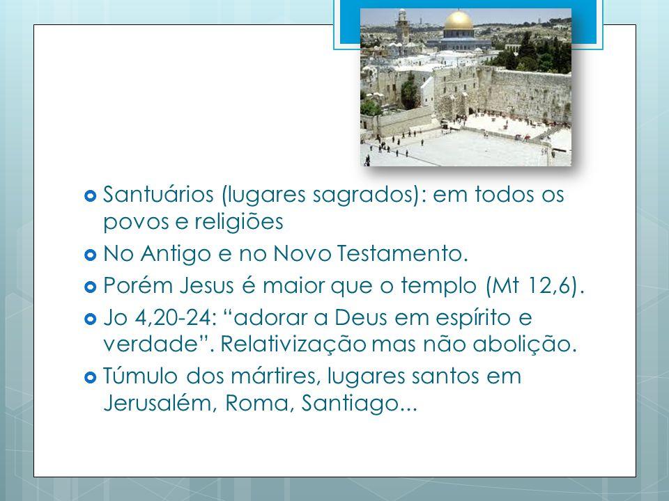 Santuários (lugares sagrados): em todos os povos e religiões No Antigo e no Novo Testamento.