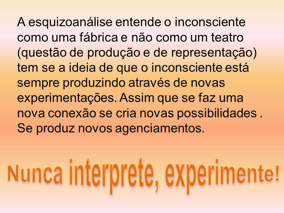 A esquizoanálise entende o inconsciente como uma fábrica e não como um teatro (questão de produção e de representação) tem se a ideia de que o inconsciente está sempre produzindo através de novas experimentações.