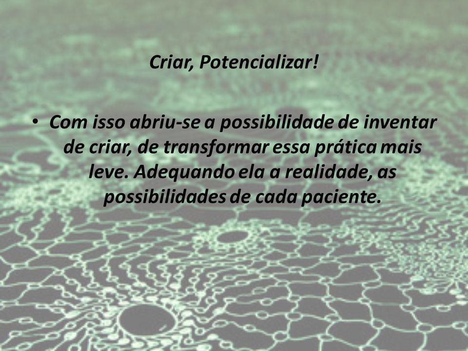 Criar, Potencializar! Com isso abriu-se a possibilidade de inventar de criar, de transformar essa prática mais leve. Adequando ela a realidade, as pos