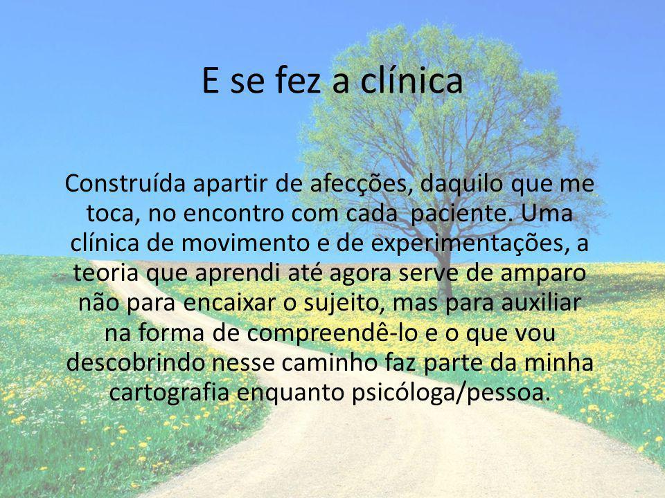 E se fez a clínica Construída apartir de afecções, daquilo que me toca, no encontro com cada paciente. Uma clínica de movimento e de experimentações,