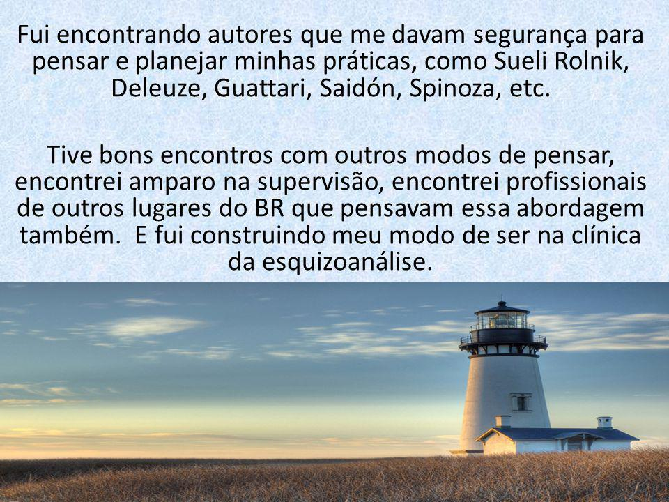 Fui encontrando autores que me davam segurança para pensar e planejar minhas práticas, como Sueli Rolnik, Deleuze, Guattari, Saidón, Spinoza, etc.