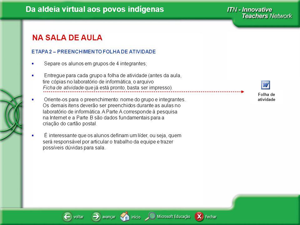 Da aldeia virtual aos povos indígenas NA SALA DE AULA ETAPA 2 – PREENCHIMENTO FOLHA DE ATIVIDADE Separe os alunos em grupos de 4 integrantes; Entregue