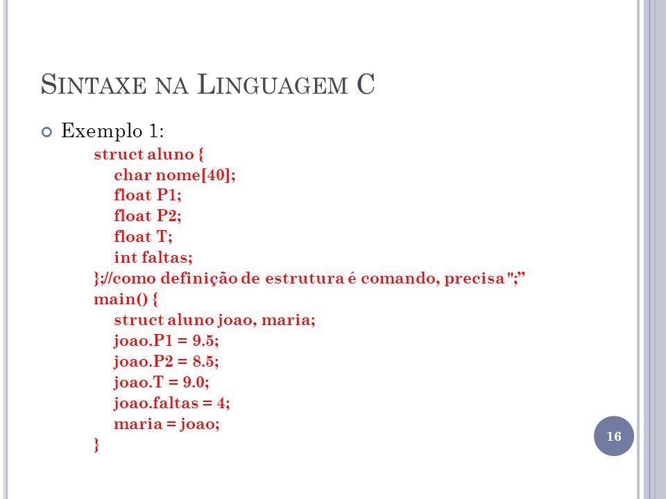 S INTAXE NA L INGUAGEM C Exemplo 1: struct aluno { char nome[40]; float P1; float P2; float T; int faltas; };//como definição de estrutura é comando, precisa ; main() { struct aluno joao, maria; joao.P1 = 9.5; joao.P2 = 8.5; joao.T = 9.0; joao.faltas = 4; maria = joao; } 16