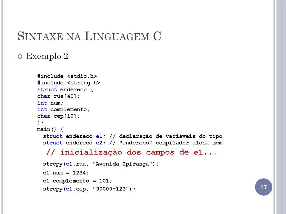 S INTAXE NA L INGUAGEM C Exemplo 2 #include struct endereco { char rua[40]; int num; int complemento; char cep[10]; }; main() { struct endereco e1; // declaração de variáveis do tipo struct endereco e2; // endereco compilador aloca mem.